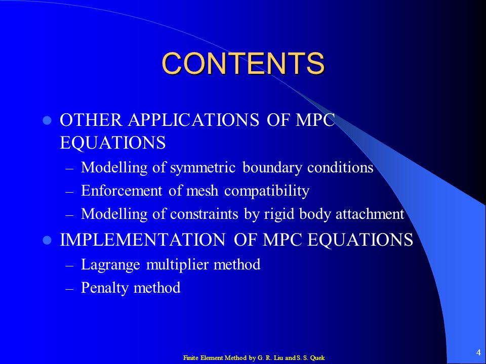 Finite Element Method by G. R. Liu and S. S. Quek 4 CONTENTS OTHER APPLICATIONS OF MPC EQUATIONS – Modelling of symmetric boundary conditions – Enforc