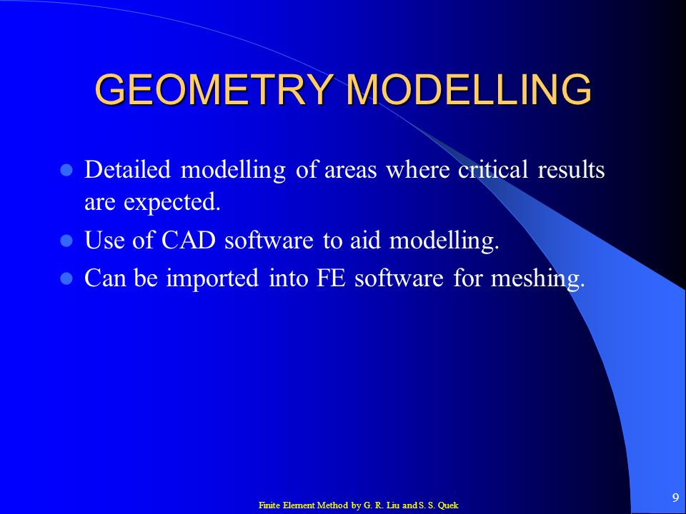 Finite Element Method by G. R. Liu and S. S. Quek 9 GEOMETRY MODELLING Detailed modelling of areas where critical results are expected. Use of CAD sof
