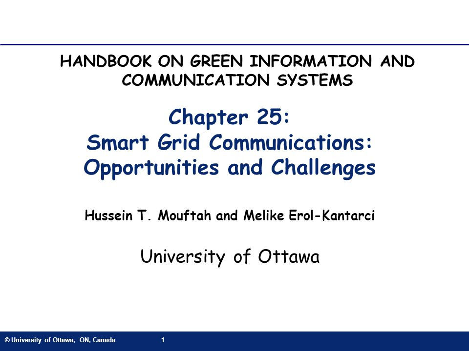 © University of Ottawa, ON, Canada1 Chapter 25: Smart Grid Communications: Opportunities and Challenges Hussein T. Mouftah and Melike Erol-Kantarci Un
