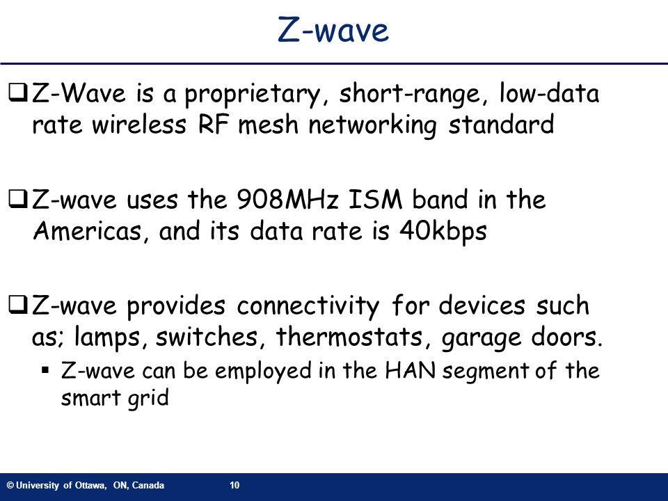 © University of Ottawa, ON, Canada10 Z-wave Z-Wave is a proprietary, short-range, low-data rate wireless RF mesh networking standard Z-wave uses the 9