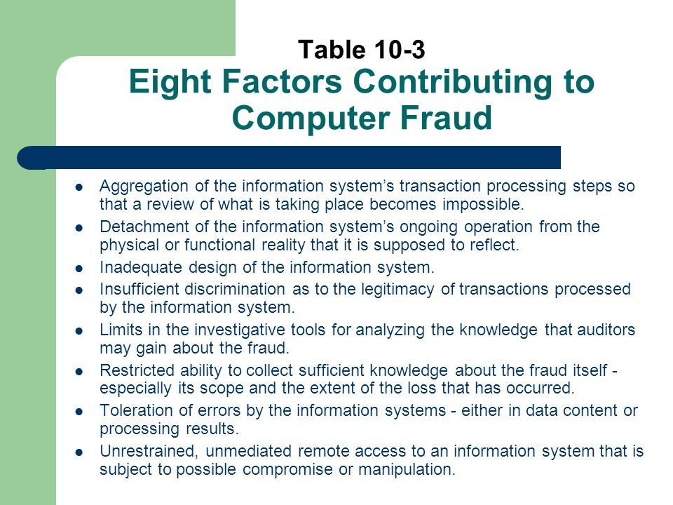 Table 10-3 Eight Factors Contributing to Computer Fraud Aggregation of the information systems transaction processing steps so that a review of what is taking place becomes impossible.