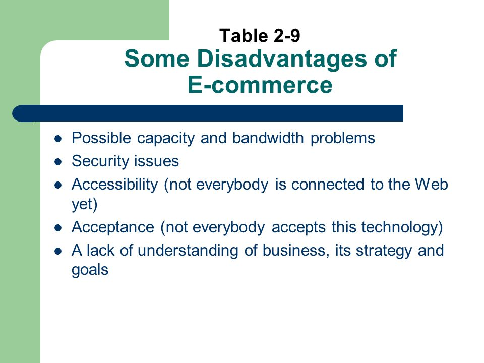 Table 2-9 Some Disadvantages of E-commerce Possible capacity and bandwidth problems Security issues Accessibility (not everybody is connected to the Web yet) Acceptance (not everybody accepts this technology) A lack of understanding of business, its strategy and goals