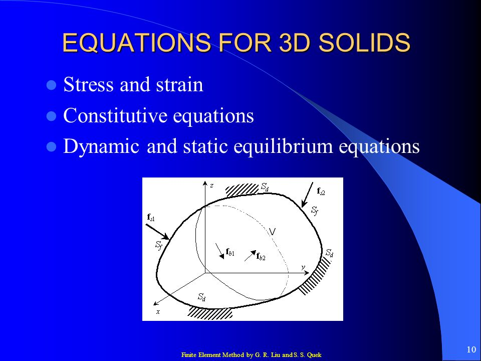 Finite Element Method by G. R. Liu and S. S. Quek 10 EQUATIONS FOR 3D SOLIDS Stress and strain Constitutive equations Dynamic and static equilibrium e