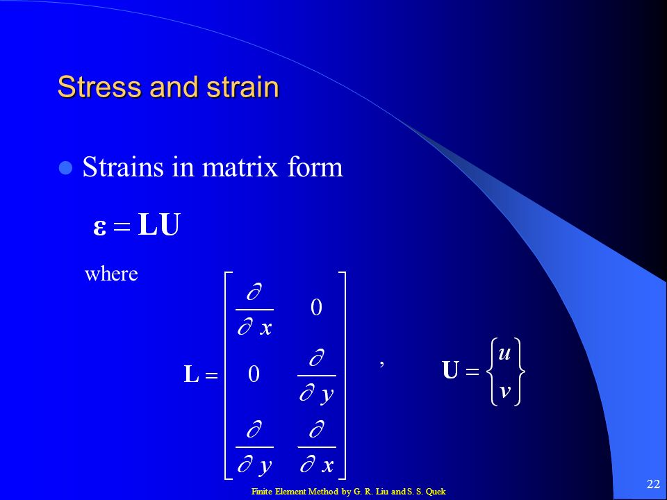 Finite Element Method by G. R. Liu and S. S. Quek 22 Stress and strain Strains in matrix form where,