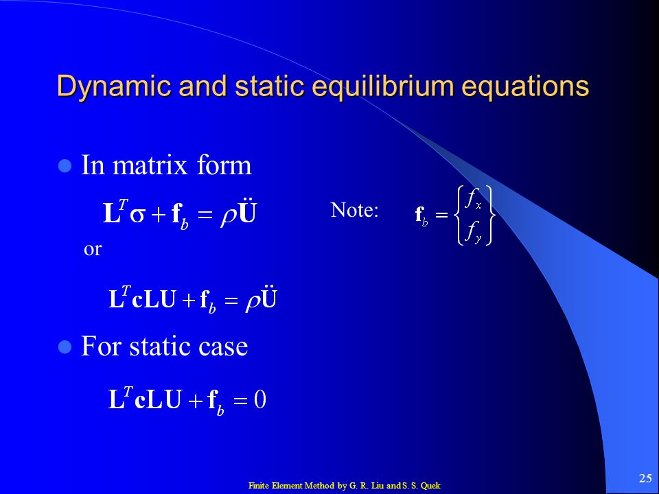 Finite Element Method by G. R. Liu and S. S. Quek 25 Dynamic and static equilibrium equations In matrix form or For static case Note:
