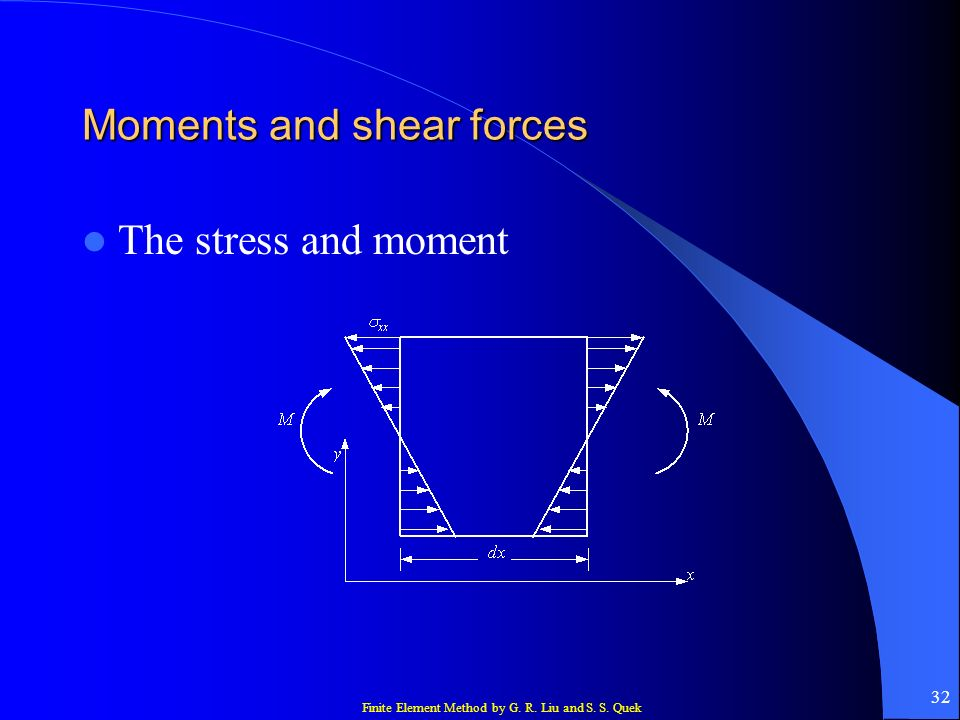 Finite Element Method by G. R. Liu and S. S. Quek 32 Moments and shear forces The stress and moment
