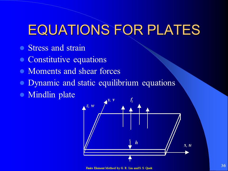 Finite Element Method by G. R. Liu and S. S. Quek 36 EQUATIONS FOR PLATES Stress and strain Constitutive equations Moments and shear forces Dynamic an