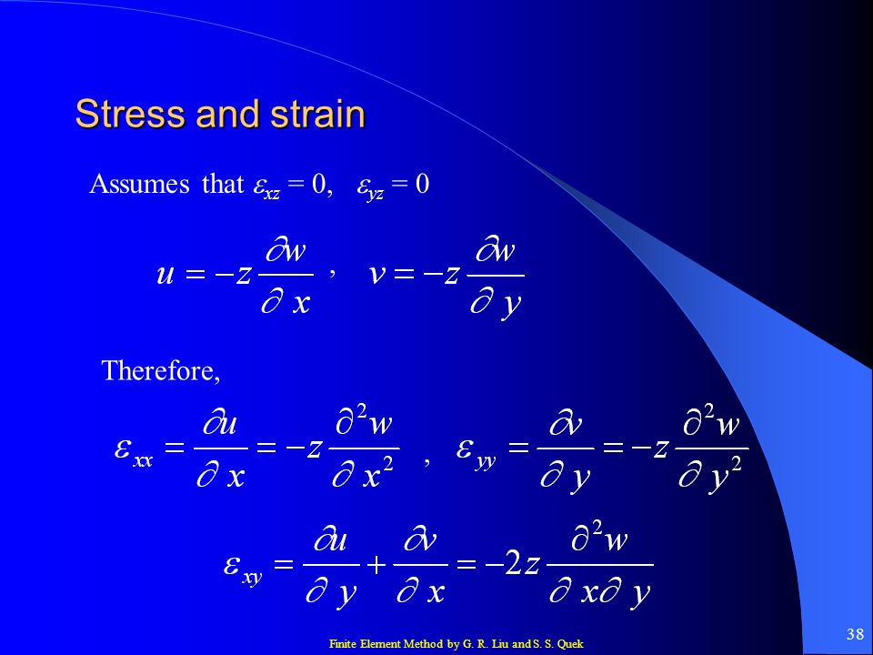Finite Element Method by G. R. Liu and S. S. Quek 38 Stress and strain Assumes that xz = 0, yz = 0, Therefore,,