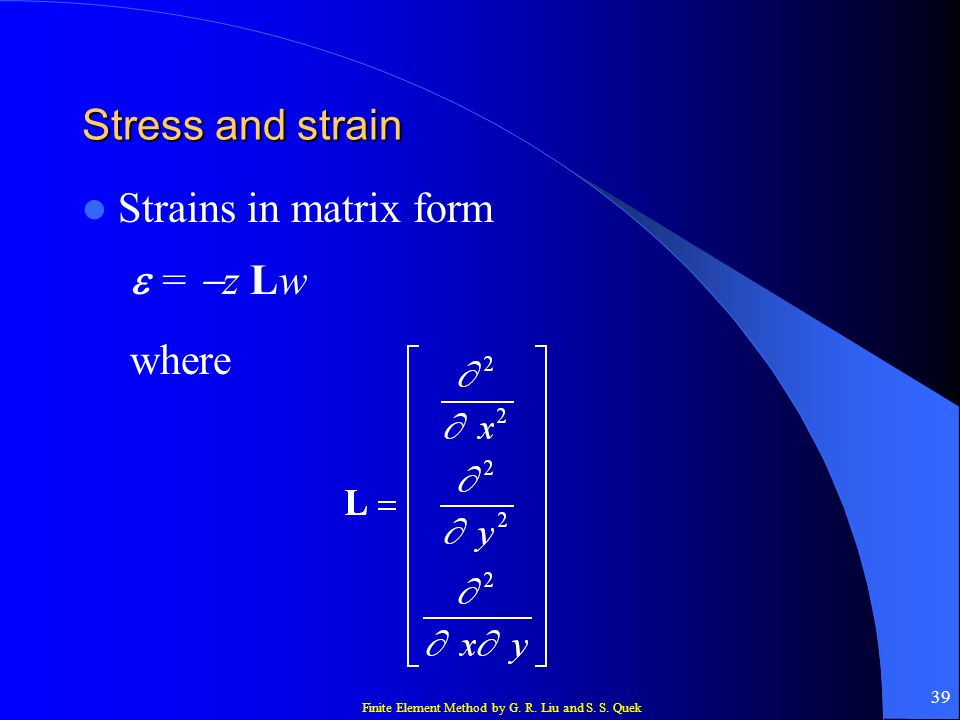 Finite Element Method by G. R. Liu and S. S. Quek 39 Stress and strain Strains in matrix form = z Lw where