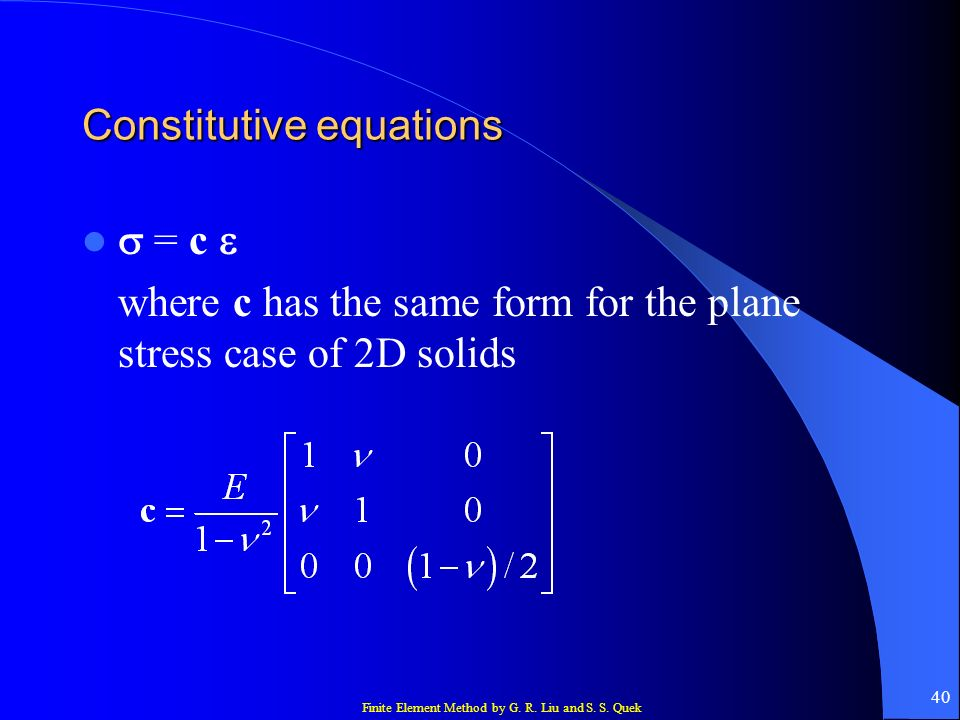 Finite Element Method by G. R. Liu and S. S. Quek 40 Constitutive equations = c where c has the same form for the plane stress case of 2D solids