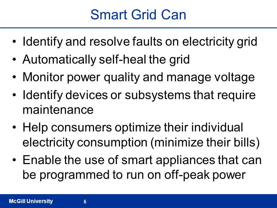 McGill University 5 Smart Grid Can Identify and resolve faults on electricity grid Automatically self-heal the grid Monitor power quality and manage v