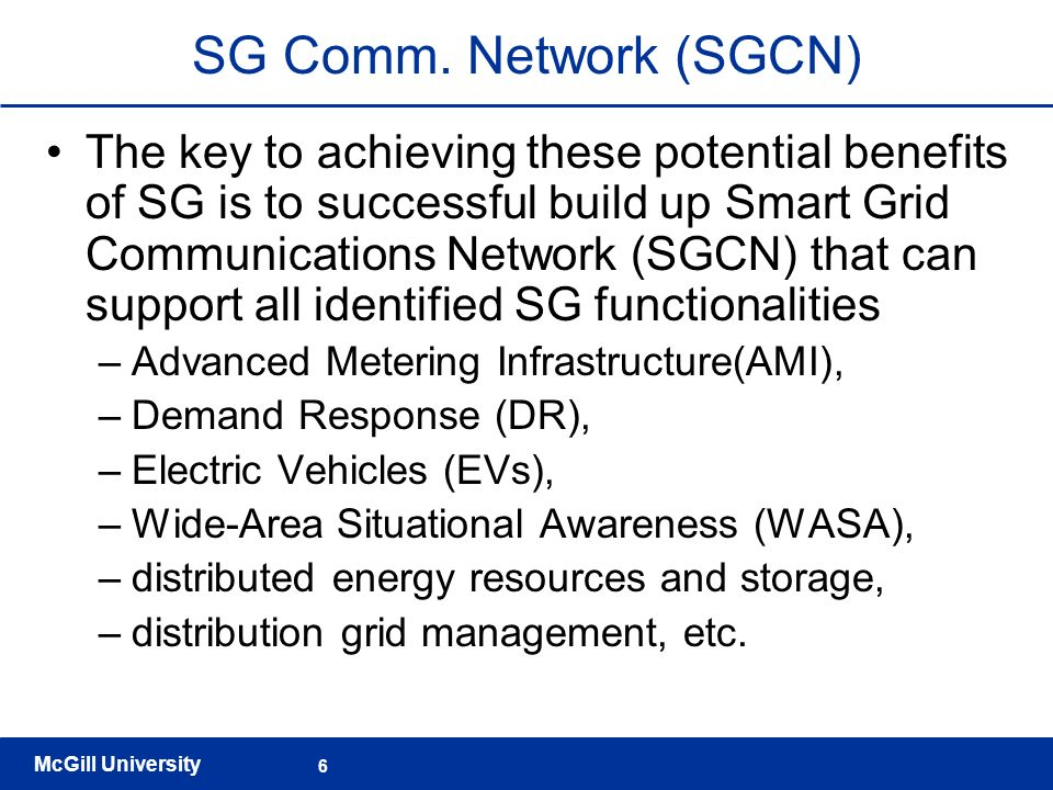 McGill University 6 SG Comm. Network (SGCN) The key to achieving these potential benefits of SG is to successful build up Smart Grid Communications Ne