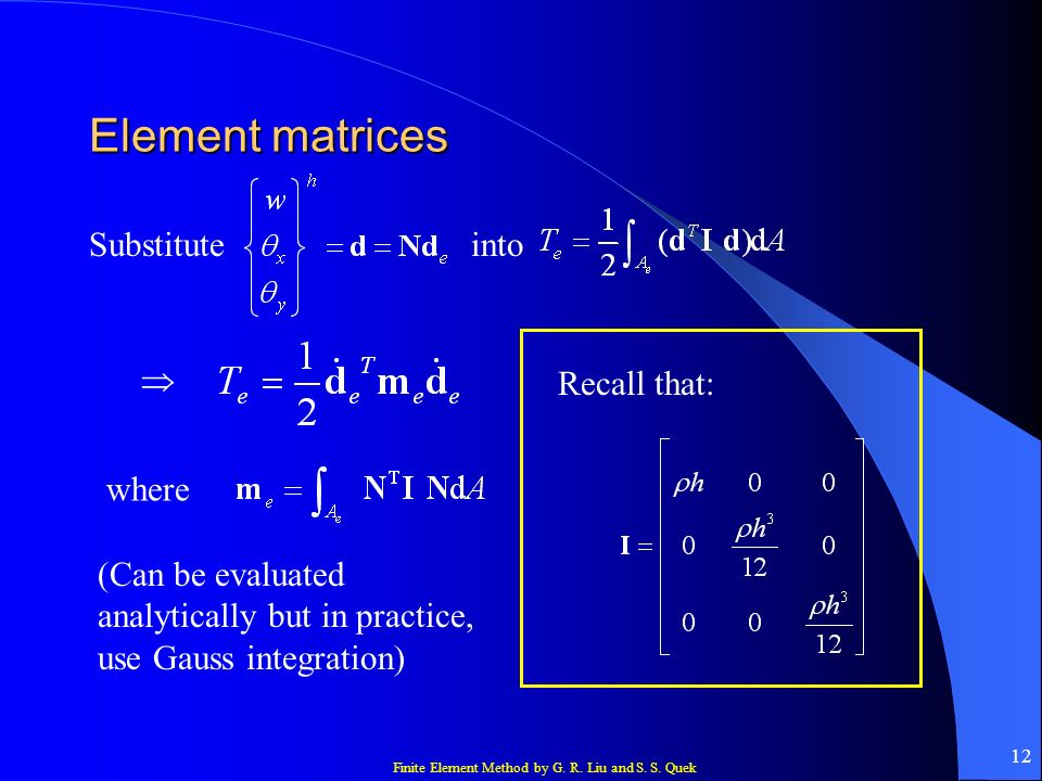 Finite Element Method by G. R. Liu and S. S. Quek 12 Element matrices Substituteinto where Recall that: (Can be evaluated analytically but in practice