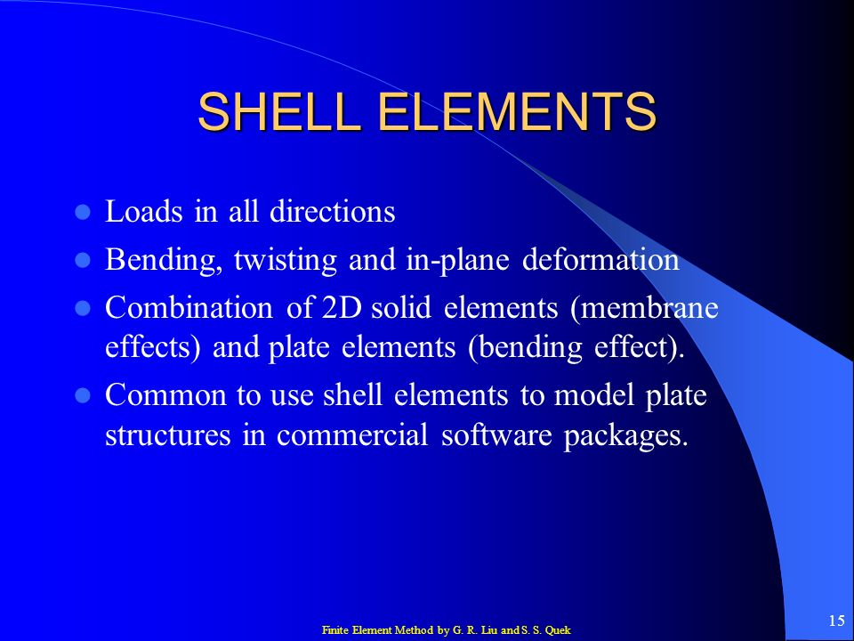 Finite Element Method by G. R. Liu and S. S. Quek 15 SHELL ELEMENTS Loads in all directions Bending, twisting and in-plane deformation Combination of