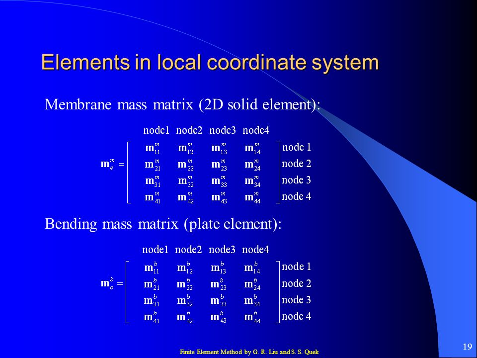 Finite Element Method by G. R. Liu and S. S. Quek 19 Elements in local coordinate system Membrane mass matrix (2D solid element): Bending mass matrix
