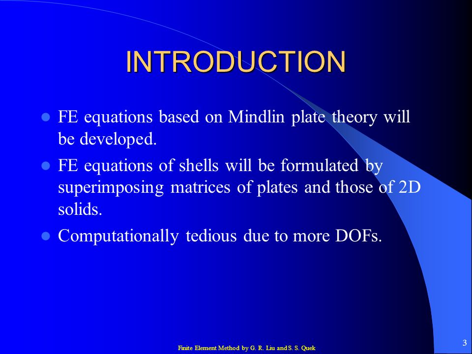 Finite Element Method by G. R. Liu and S. S. Quek 3 INTRODUCTION FE equations based on Mindlin plate theory will be developed. FE equations of shells