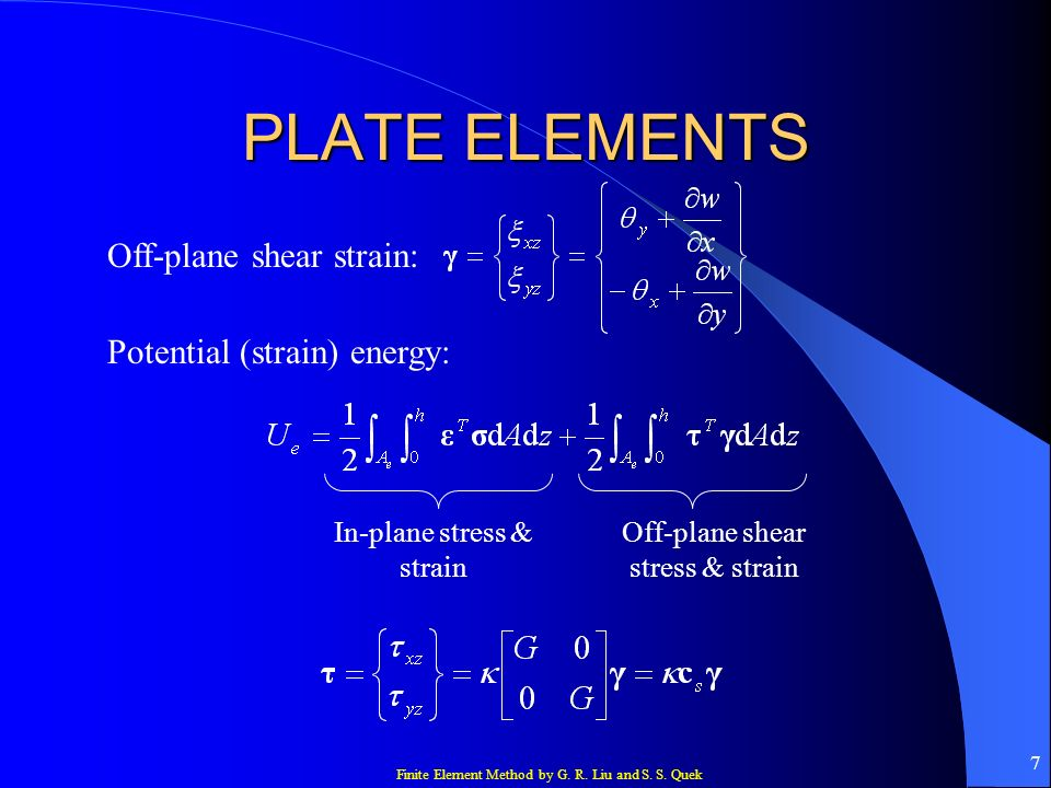 Finite Element Method by G. R. Liu and S. S. Quek 7 PLATE ELEMENTS Off-plane shear strain: Potential (strain) energy: In-plane stress & strain Off-pla