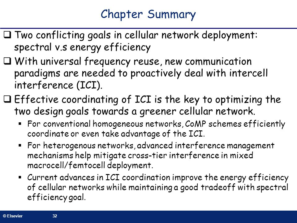 © Elsevier32 Chapter Summary Two conflicting goals in cellular network deployment: spectral v.s energy efficiency With universal frequency reuse, new