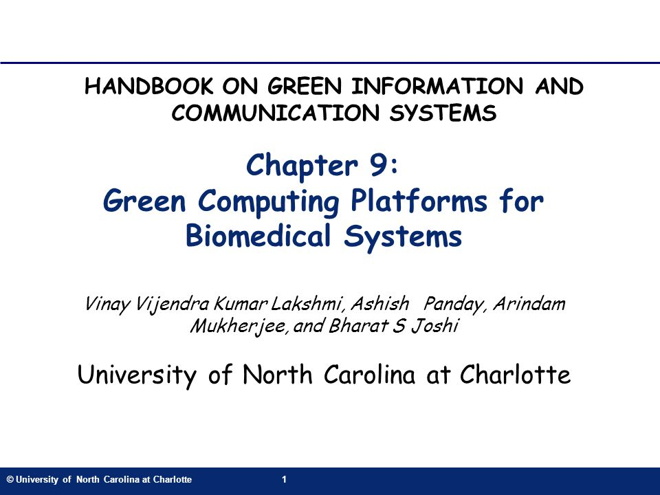 © University of North Carolina at Charlotte1 Chapter 9: Green Computing Platforms for Biomedical Systems Vinay Vijendra Kumar Lakshmi, Ashish Panday, Arindam Mukherjee, and Bharat S Joshi University of North Carolina at Charlotte HANDBOOK ON GREEN INFORMATION AND COMMUNICATION SYSTEMS