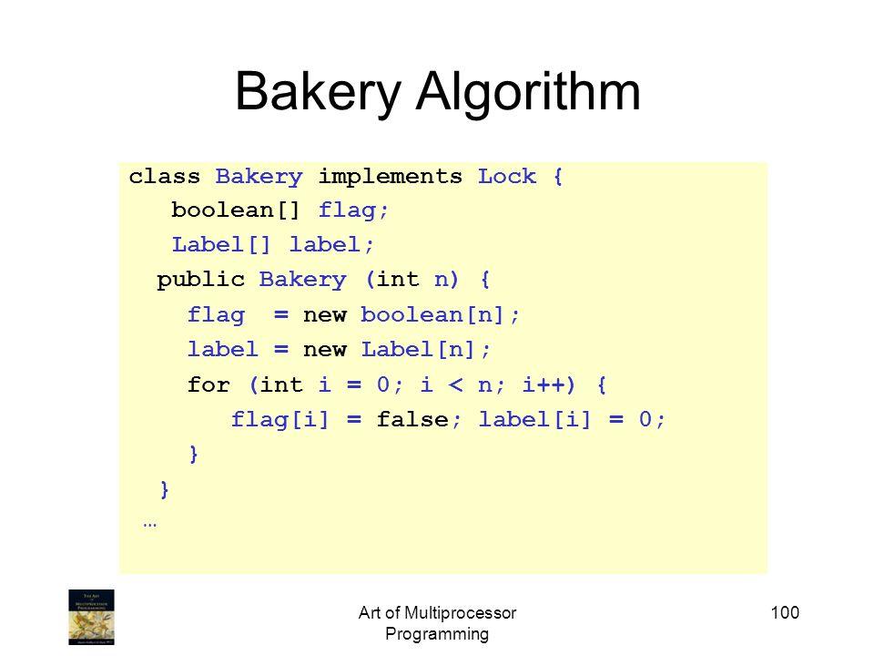 Art of Multiprocessor Programming 100 Bakery Algorithm class Bakery implements Lock { boolean[] flag; Label[] label; public Bakery (int n) { flag = ne