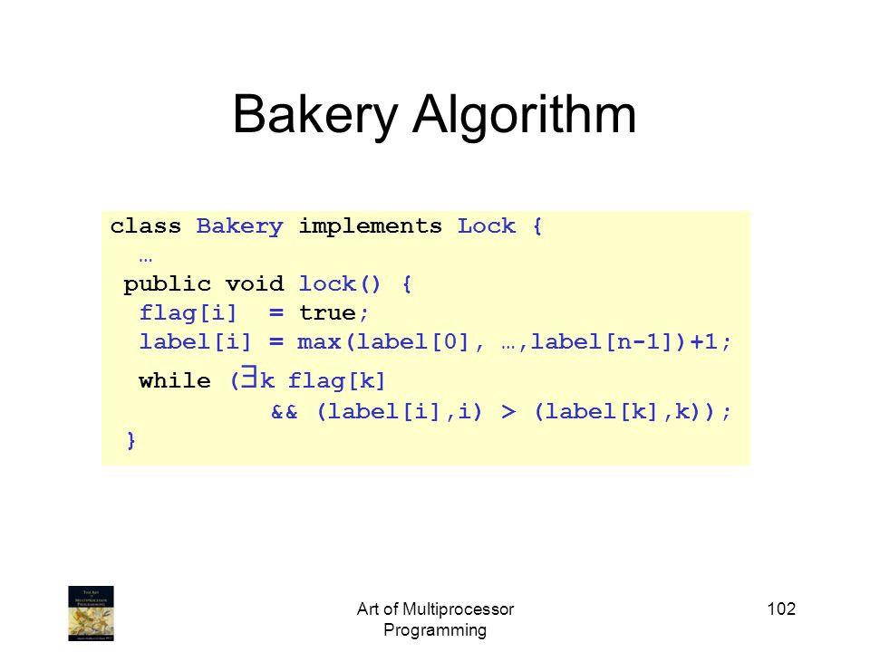 Art of Multiprocessor Programming 102 Bakery Algorithm class Bakery implements Lock { … public void lock() { flag[i] = true; label[i] = max(label[0],