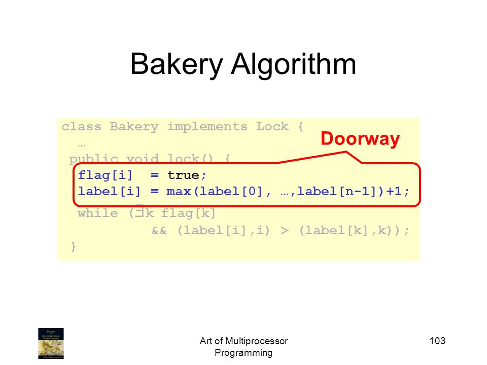 Art of Multiprocessor Programming 103 Bakery Algorithm class Bakery implements Lock { … public void lock() { flag[i] = true; label[i] = max(label[0],