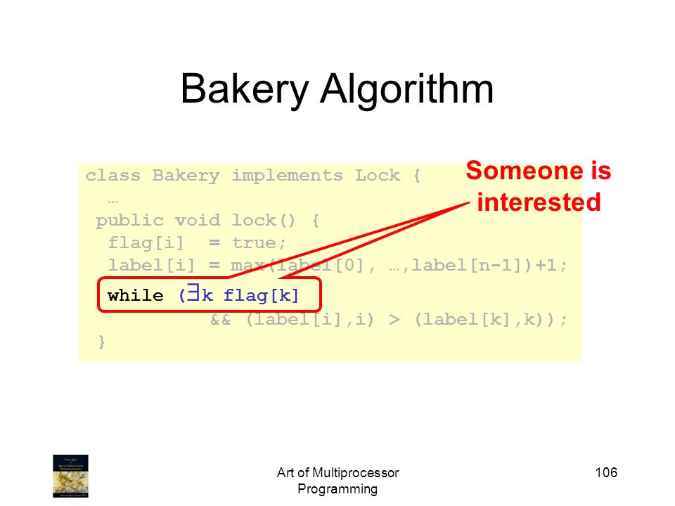 Art of Multiprocessor Programming 106 Bakery Algorithm class Bakery implements Lock { … public void lock() { flag[i] = true; label[i] = max(label[0],