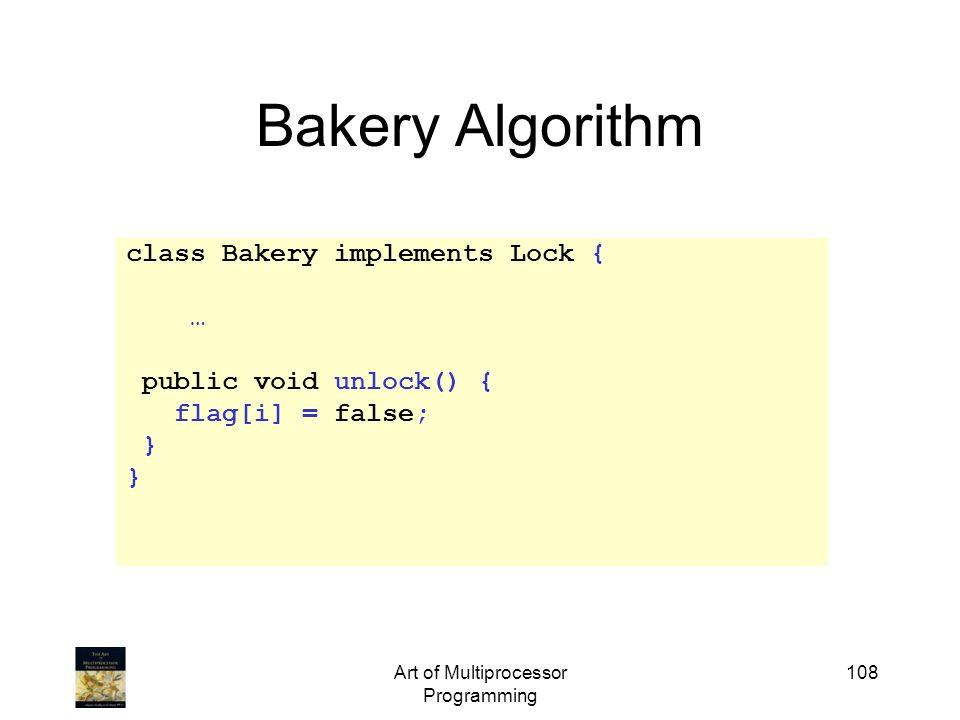 Art of Multiprocessor Programming 108 Bakery Algorithm class Bakery implements Lock { … public void unlock() { flag[i] = false; }