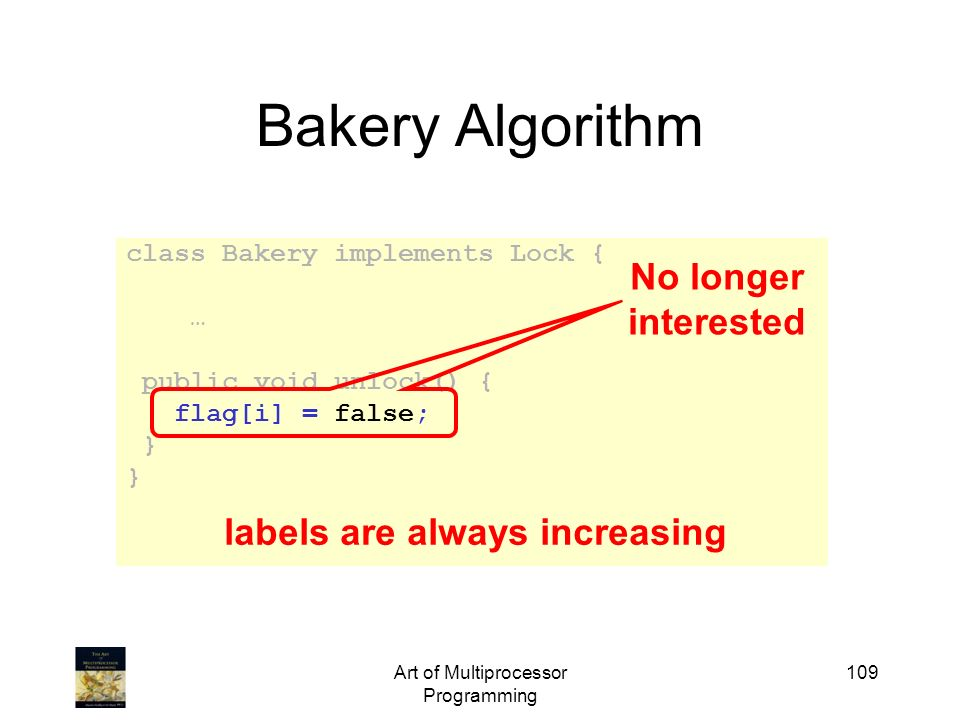 Art of Multiprocessor Programming 109 Bakery Algorithm class Bakery implements Lock { … public void unlock() { flag[i] = false; } No longer interested
