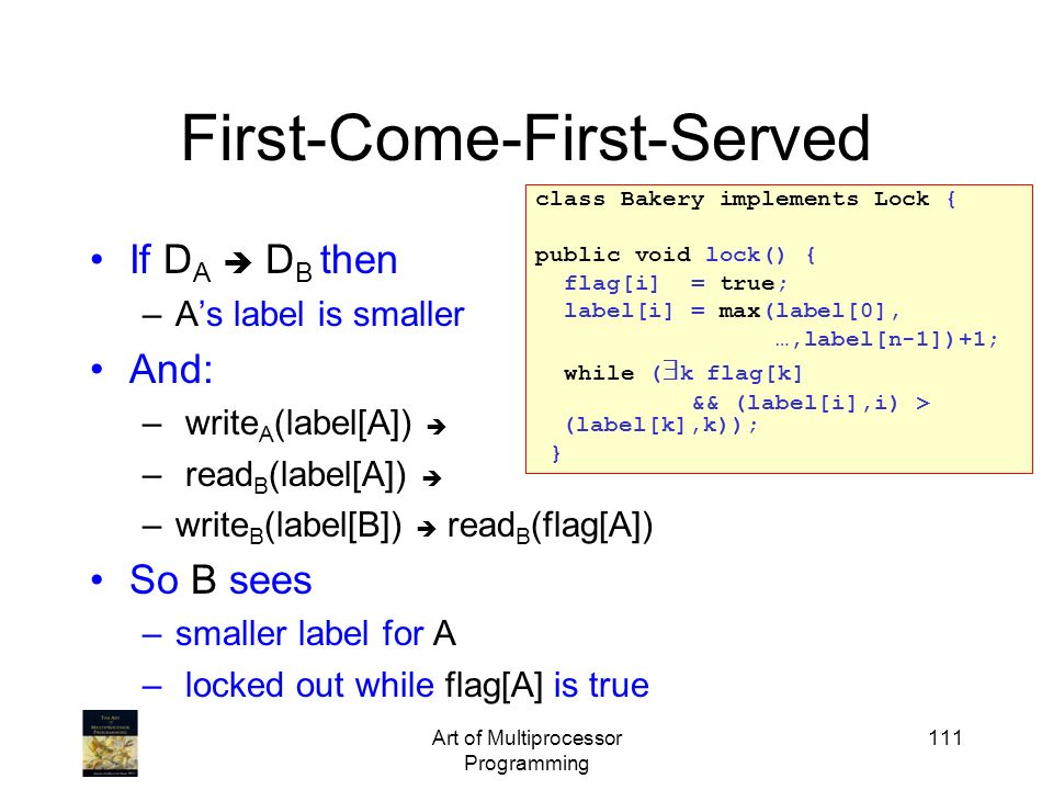 Art of Multiprocessor Programming 111 First-Come-First-Served If D A D B then –As label is smaller And: – write A (label[A]) – read B (label[A]) –writ