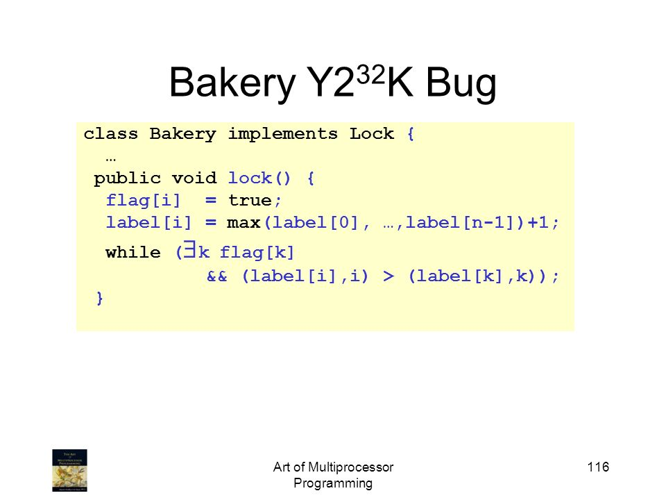 Art of Multiprocessor Programming 116 Bakery Y2 32 K Bug class Bakery implements Lock { … public void lock() { flag[i] = true; label[i] = max(label[0]