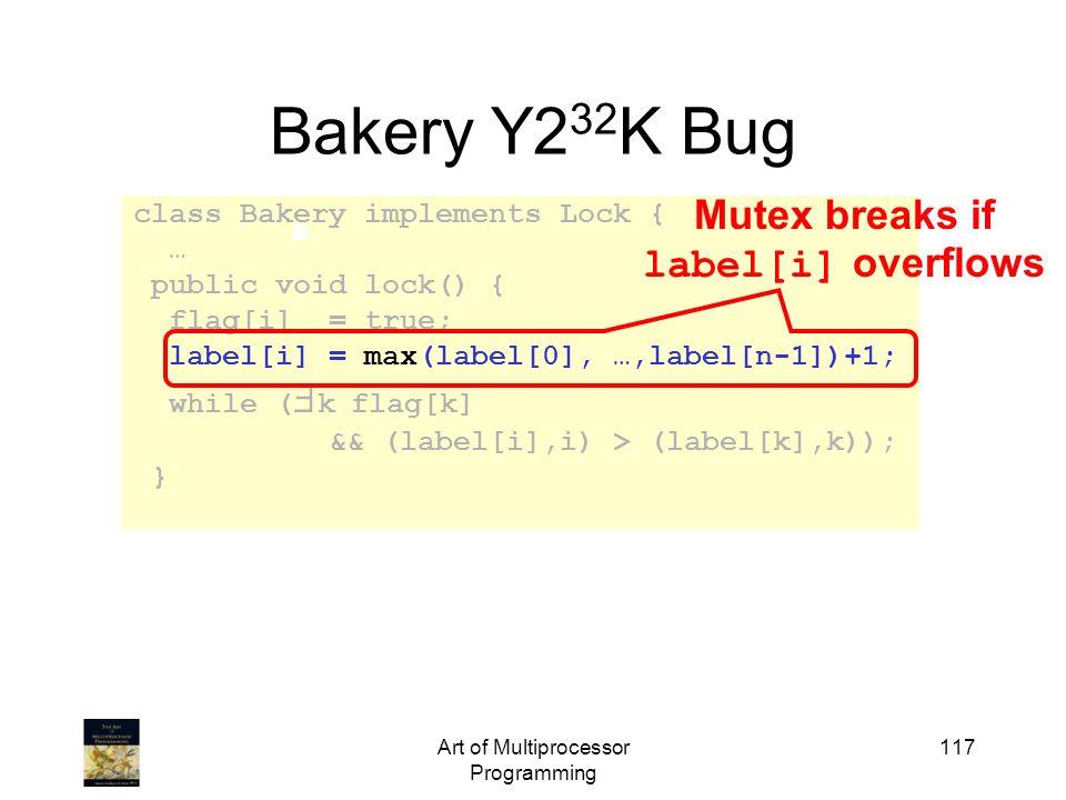 Art of Multiprocessor Programming 117 Bakery Y2 32 K Bug class Bakery implements Lock { … public void lock() { flag[i] = true; label[i] = max(label[0]