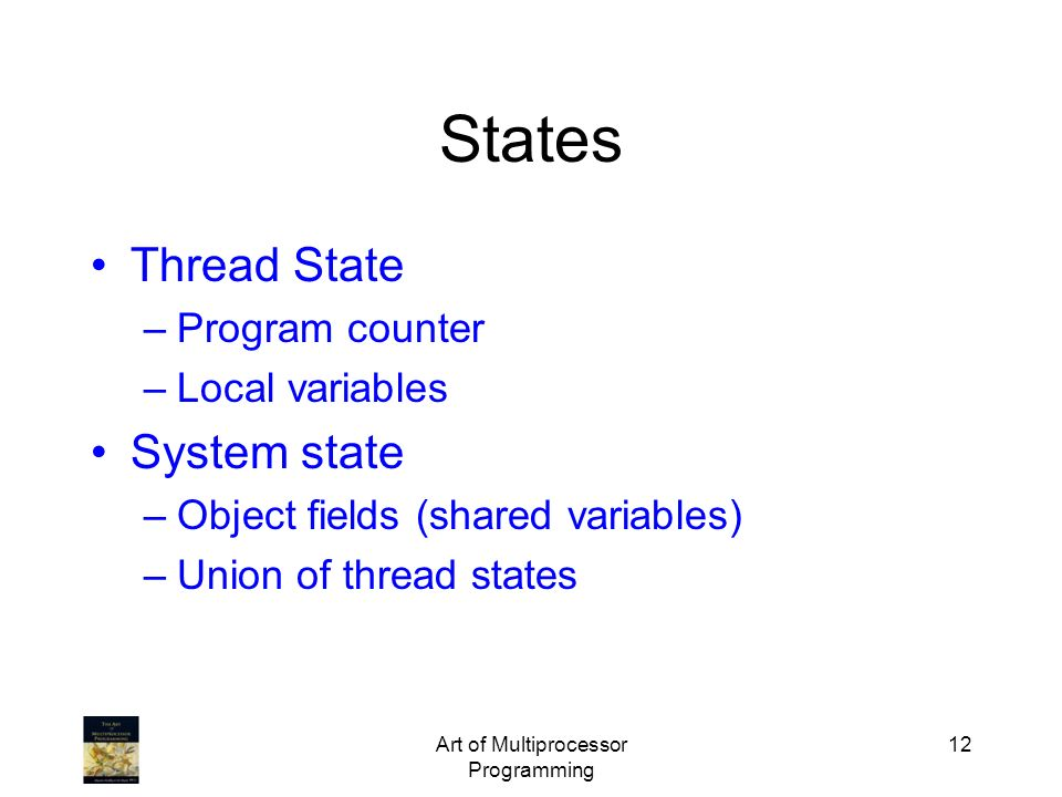 Art of Multiprocessor Programming 12 States Thread State –Program counter –Local variables System state –Object fields (shared variables) –Union of th