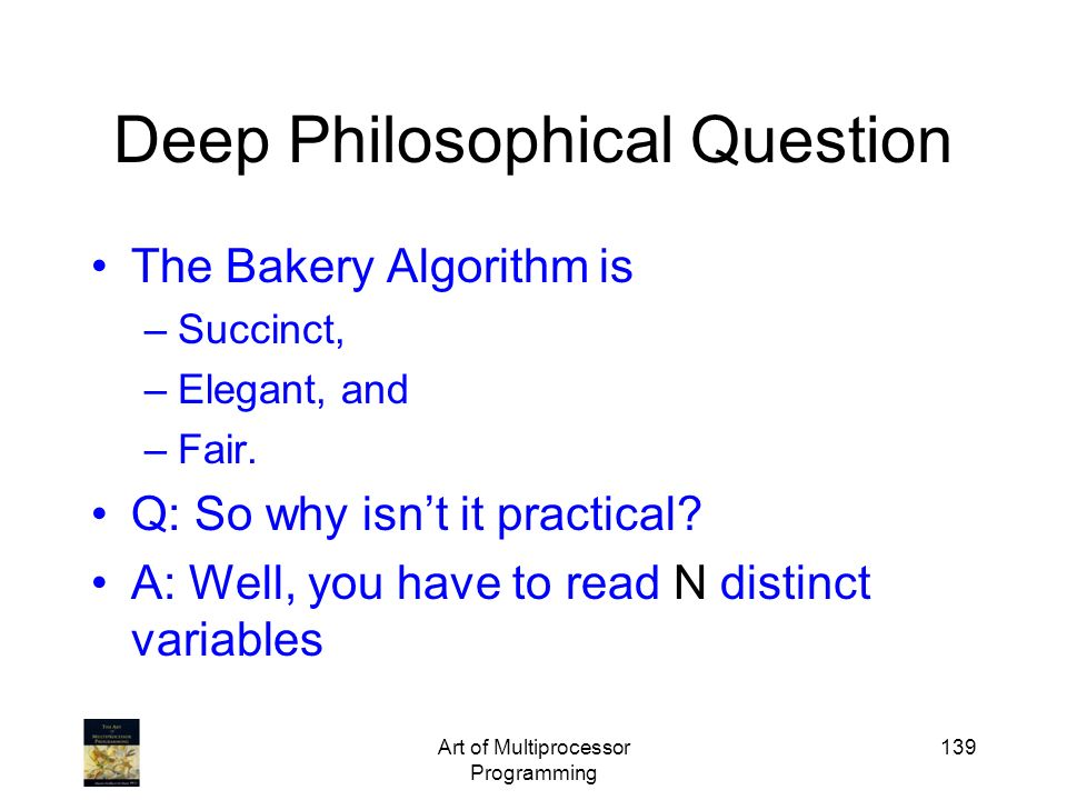 Art of Multiprocessor Programming 139 Deep Philosophical Question The Bakery Algorithm is –Succinct, –Elegant, and –Fair. Q: So why isnt it practical?