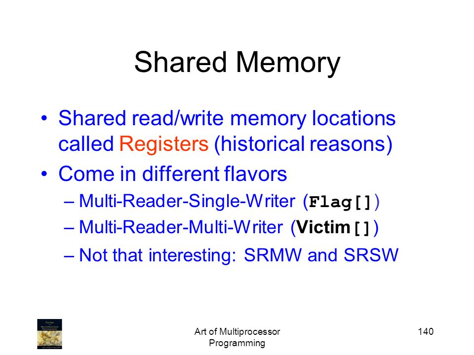 Art of Multiprocessor Programming 140 Shared Memory Shared read/write memory locations called Registers (historical reasons) Come in different flavors