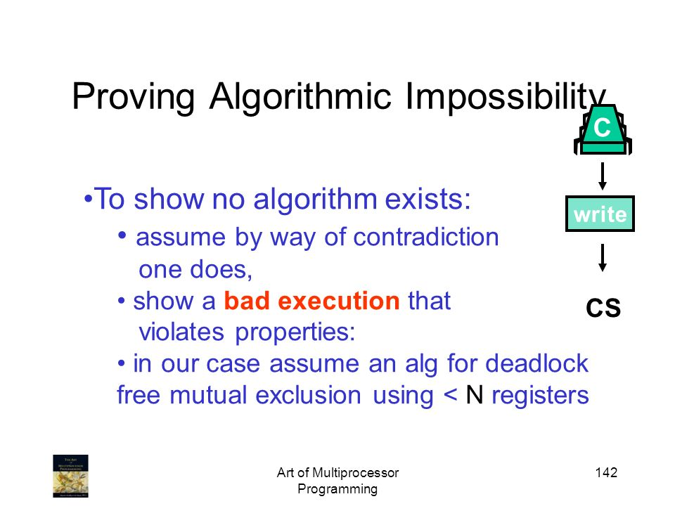 Art of Multiprocessor Programming 142 Proving Algorithmic Impossibility CS write C To show no algorithm exists: assume by way of contradiction one doe