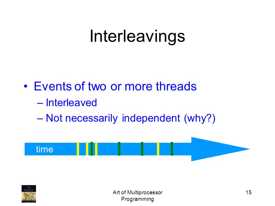 Art of Multiprocessor Programming 15 time Interleavings Events of two or more threads –Interleaved –Not necessarily independent (why?)
