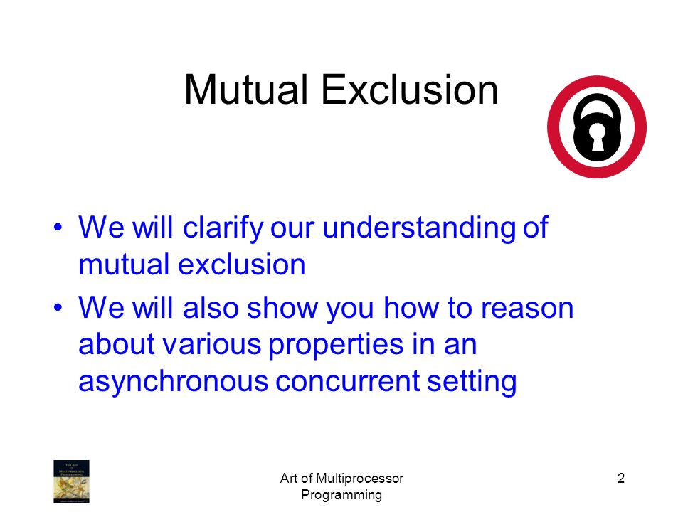 Art of Multiprocessor Programming 2 Mutual Exclusion We will clarify our understanding of mutual exclusion We will also show you how to reason about v