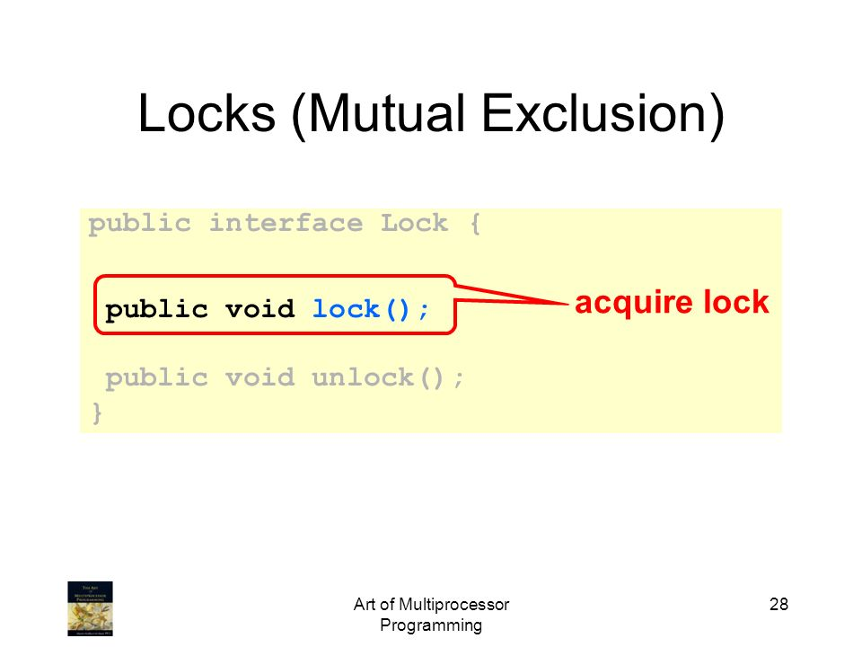 Art of Multiprocessor Programming 28 Locks (Mutual Exclusion) public interface Lock { public void lock(); public void unlock(); } acquire lock