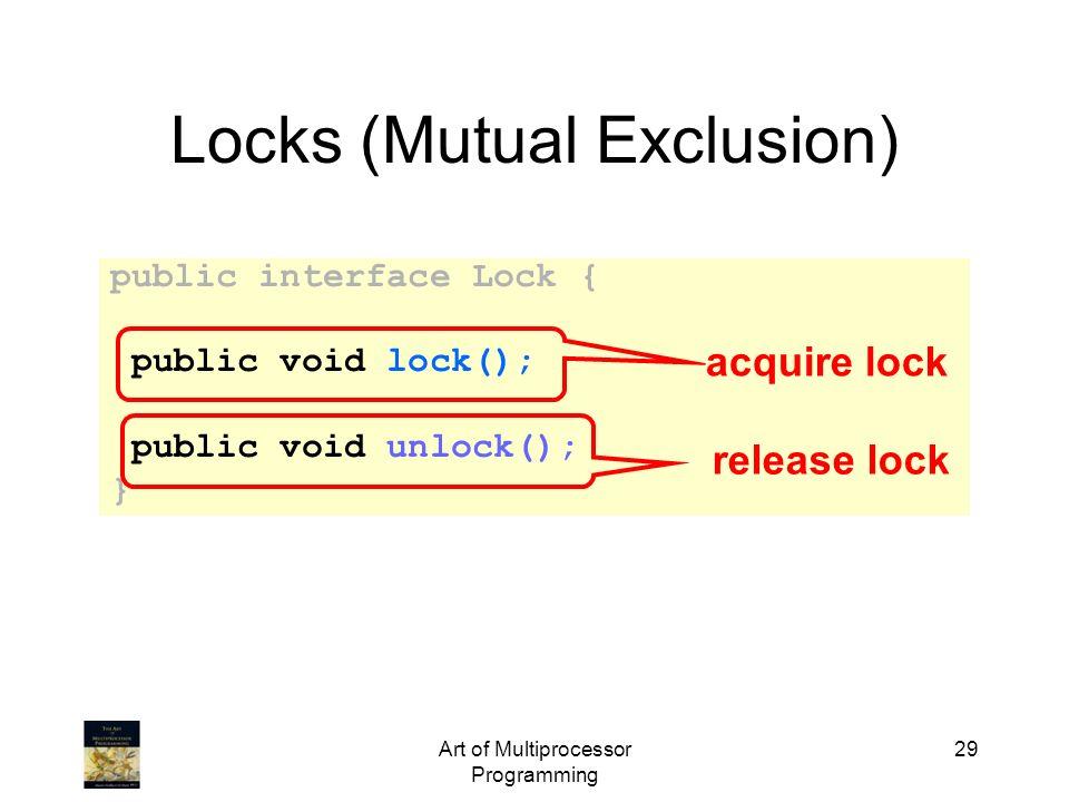 Art of Multiprocessor Programming 29 Locks (Mutual Exclusion) public interface Lock { public void lock(); public void unlock(); } release lock acquire