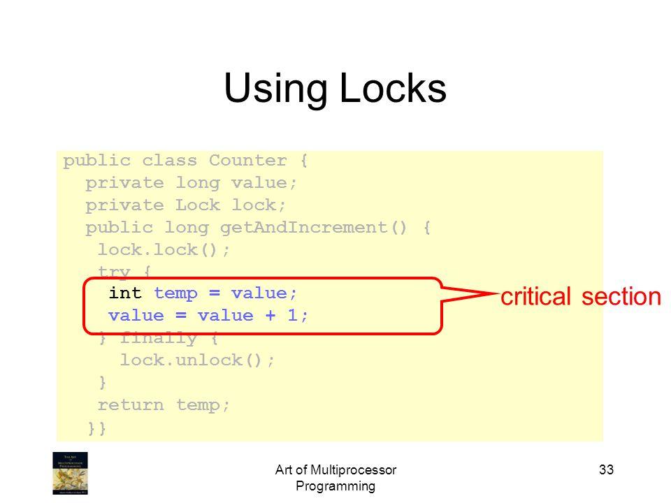 Art of Multiprocessor Programming 33 Using Locks public class Counter { private long value; private Lock lock; public long getAndIncrement() { lock.lo