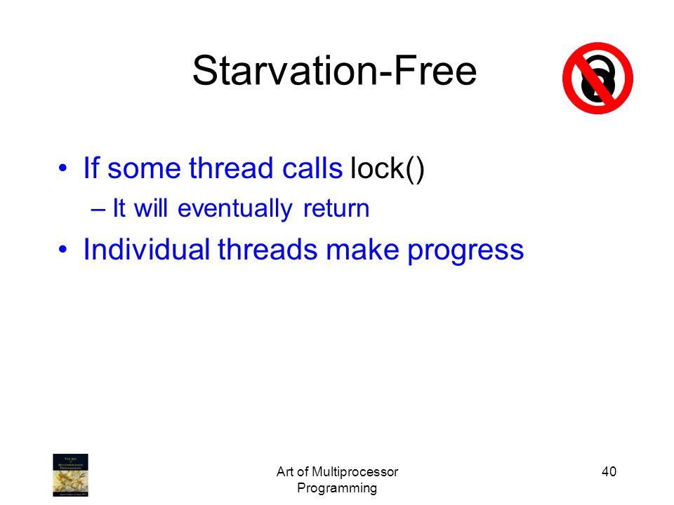 Art of Multiprocessor Programming 40 Starvation-Free If some thread calls lock() –It will eventually return Individual threads make progress