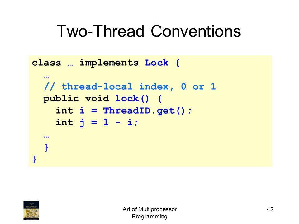 Art of Multiprocessor Programming 42 class … implements Lock { … // thread-local index, 0 or 1 public void lock() { int i = ThreadID.get(); int j = 1