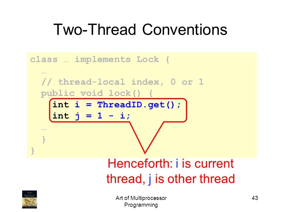 Art of Multiprocessor Programming 43 class … implements Lock { … // thread-local index, 0 or 1 public void lock() { int i = ThreadID.get(); int j = 1