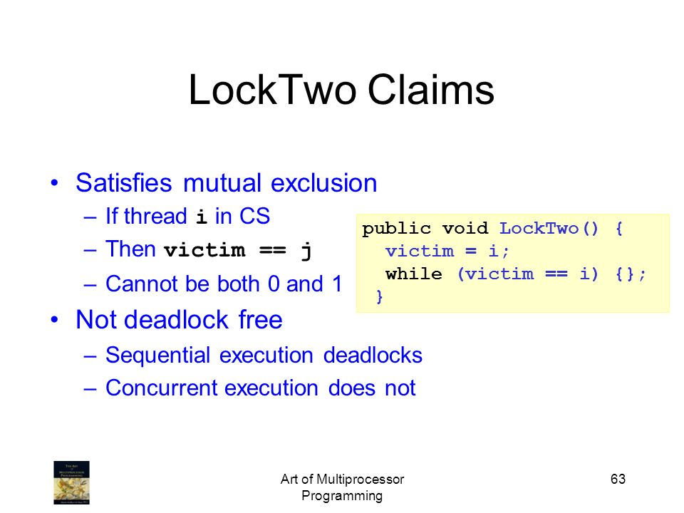 Art of Multiprocessor Programming 63 public void LockTwo() { victim = i; while (victim == i) {}; } LockTwo Claims Satisfies mutual exclusion –If threa