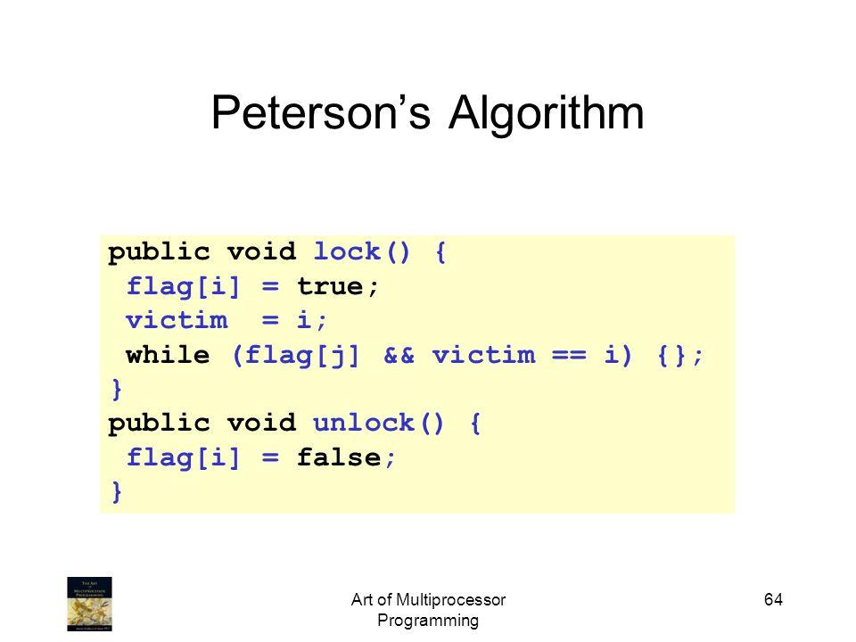 Art of Multiprocessor Programming 64 Petersons Algorithm public void lock() { flag[i] = true; victim = i; while (flag[j] && victim == i) {}; } public