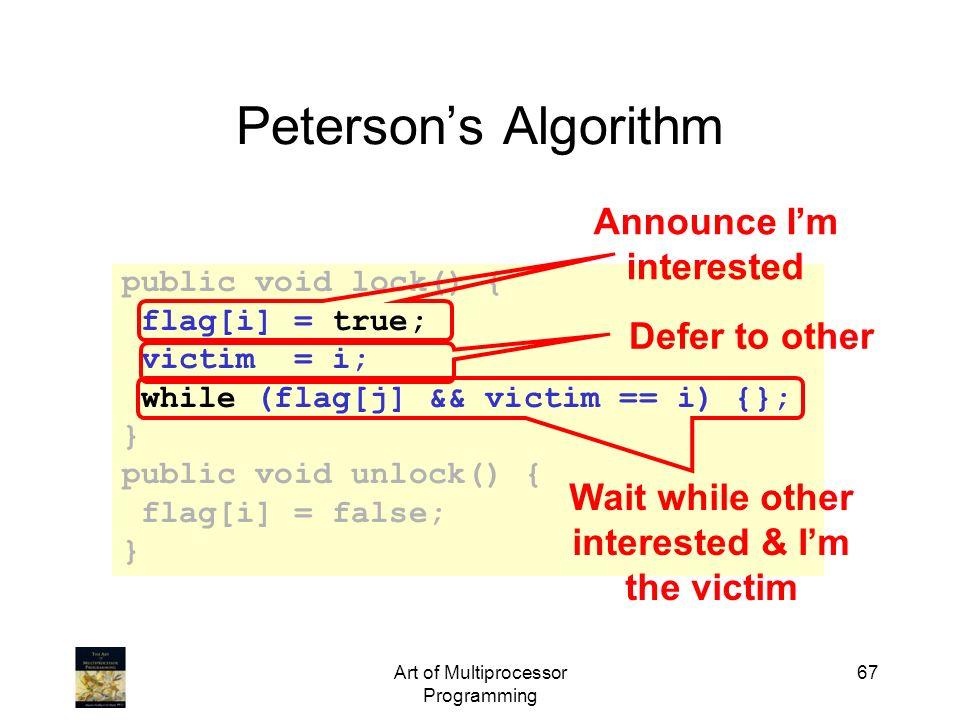Art of Multiprocessor Programming 67 Petersons Algorithm public void lock() { flag[i] = true; victim = i; while (flag[j] && victim == i) {}; } public