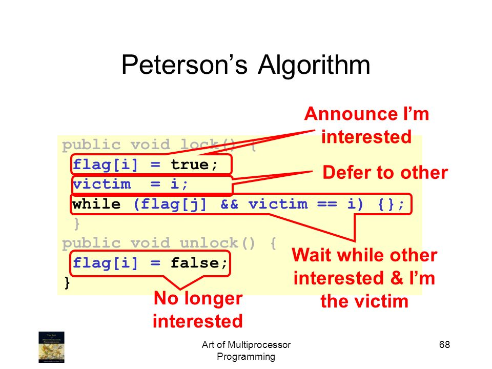Art of Multiprocessor Programming 68 Petersons Algorithm public void lock() { flag[i] = true; victim = i; while (flag[j] && victim == i) {}; } public