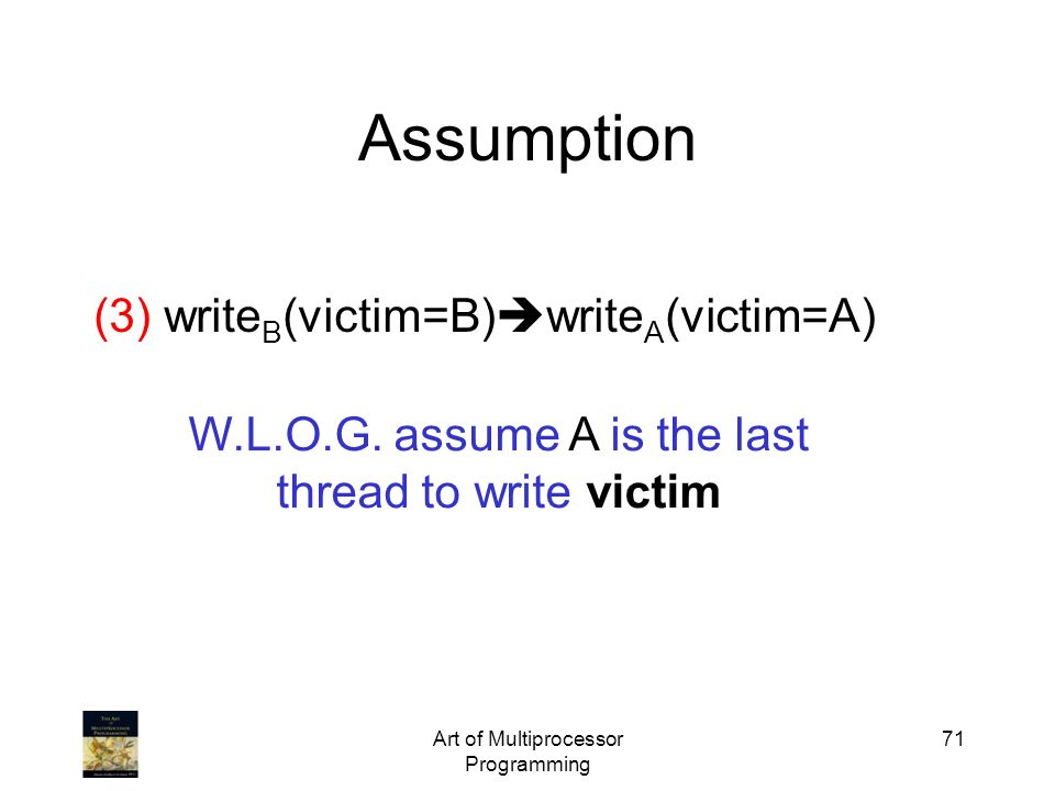 Art of Multiprocessor Programming 71 Assumption W.L.O.G. assume A is the last thread to write victim (3) write B (victim=B) write A (victim=A)