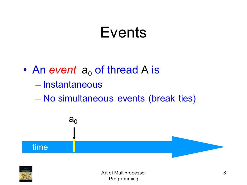 Art of Multiprocessor Programming 8 time An event a 0 of thread A is –Instantaneous –No simultaneous events (break ties) a0a0 Events